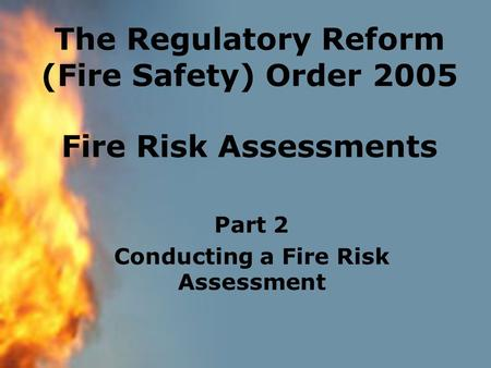 The Regulatory Reform (Fire Safety) Order 2005 Fire Risk Assessments Part 2 Conducting a Fire Risk Assessment.