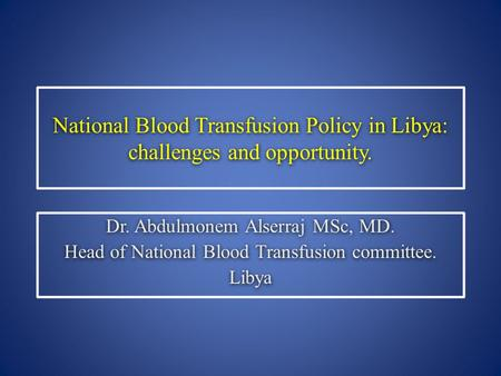 National Blood Transfusion Policy in Libya: challenges and opportunity. Dr. Abdulmonem Alserraj MSc, MD. Head of National Blood Transfusion committee.