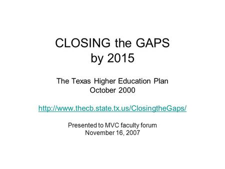 CLOSING the GAPS by 2015 The Texas Higher Education Plan October 2000  Presented to MVC faculty forum November.