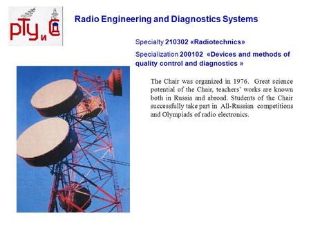 Radio Engineering and Diagnostics Systems The Chair was organized in 1976. Great science potential of the Chair, teachers' works are known both in Russia.