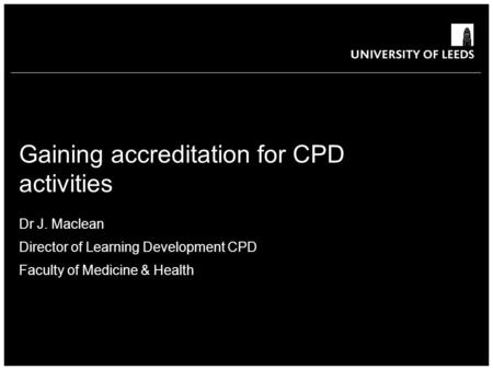 School of something FACULTY OF OTHER Gaining accreditation for CPD activities Dr J. Maclean Director of Learning Development CPD Faculty of Medicine &