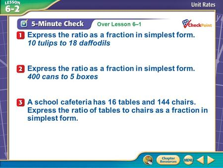 Over Lesson 6–1 A.A B.B C.C D.D 5-Minute Check 1 Express the ratio as a fraction in simplest form. 10 tulips to 18 daffodils Express the ratio as a fraction.