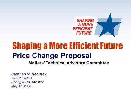1 Shaping a More Efficient Future Price Change Proposal Mailers' Technical Advisory Committee Stephen M. Kearney Vice President Pricing & Classification.