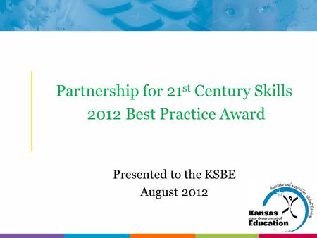 Partnership for 21 st Century Skills 2012 Best Practice Award Presented to the KSBE August 2012.