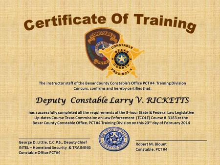 The instructor staff of the Bexar County Constable's Office PCT #4 Training Division Concurs, confirms and hereby certifies that: Deputy Constable Larry.