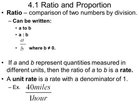 4.1 Ratio and Proportion Ratio – comparison of two numbers by division. –Can be written: a to b a : b where b ≠ 0. If a and b represent quantities measured.