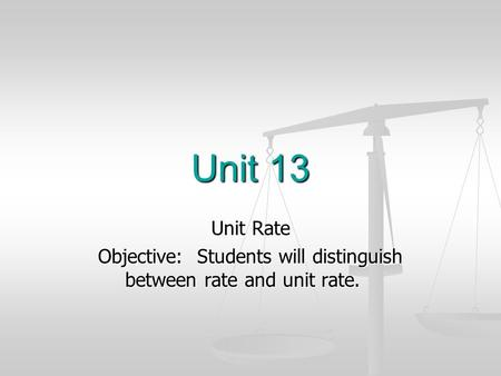 Unit 13 Unit Rate Objective: Students will distinguish between rate and unit rate.