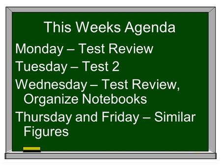 This Weeks Agenda Monday – Test Review Tuesday – Test 2 Wednesday – Test Review, Organize Notebooks Thursday and Friday – Similar Figures.