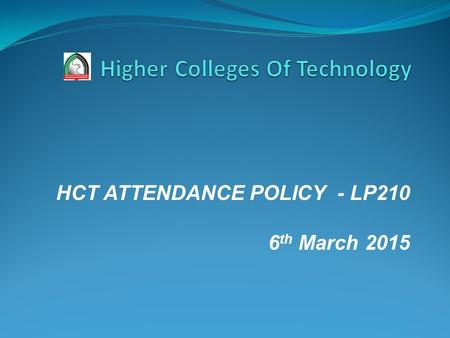 HCT ATTENDANCE POLICY - LP210 6 th March 2015. ACADEMIC AND STUDENT REGULATIONS THIRD: STUDENT CONDUCT AND DISCIPLINARY PROCEDURES 1- Standards of Conduct.