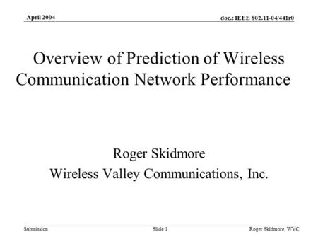 Doc.: IEEE 802.11-04/441r0 Submission April 2004 Roger Skidmore, WVCSlide 1 Overview of Prediction of Wireless Communication Network Performance Roger.