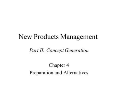 New Products Management Part II: Concept Generation Chapter 4 Preparation and Alternatives.