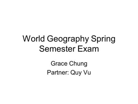 World Geography Spring Semester Exam Grace Chung Partner: Quy Vu.