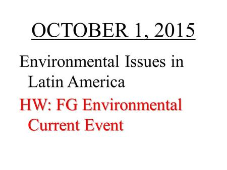 OCTOBER 1, 2015 Environmental Issues in Latin America HW: FG Environmental Current Event.