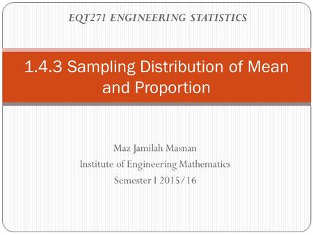 Maz Jamilah Masnan Institute of Engineering Mathematics Semester I 2015/16 1.4.3 Sampling Distribution of Mean and Proportion EQT271 ENGINEERING STATISTICS.