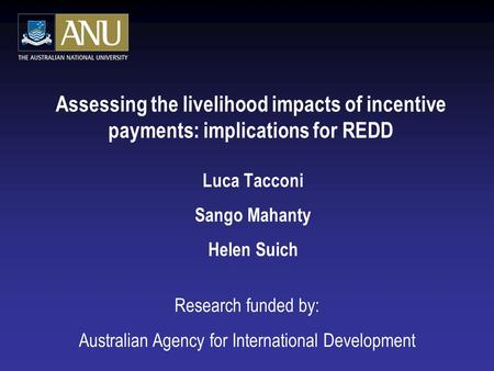 Assessing the livelihood impacts of incentive payments: implications for REDD Luca Tacconi Sango Mahanty Helen Suich Research funded by: Australian Agency.