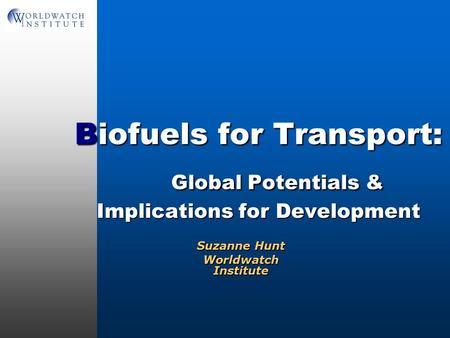 Biofuels for Transport: Global Potentials & Implications for Development Suzanne Hunt Worldwatch Institute.