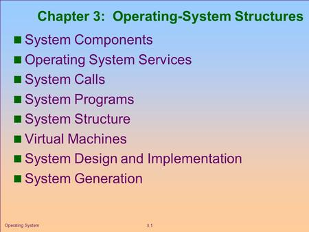 3.1 Operating System Chapter 3: Operating-System Structures System Components Operating System Services System Calls System Programs System Structure Virtual.