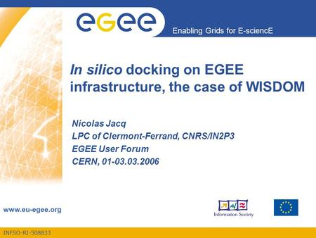 INFSO-RI-508833 Enabling Grids for E-sciencE www.eu-egee.org In silico docking on EGEE infrastructure, the case of WISDOM Nicolas Jacq LPC of Clermont-Ferrand,