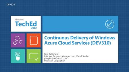 Continuous Delivery of Windows Azure Cloud Services (DEV310) Paul Yuknewicz Principal Program Manager Lead, Visual Studio Microsoft.