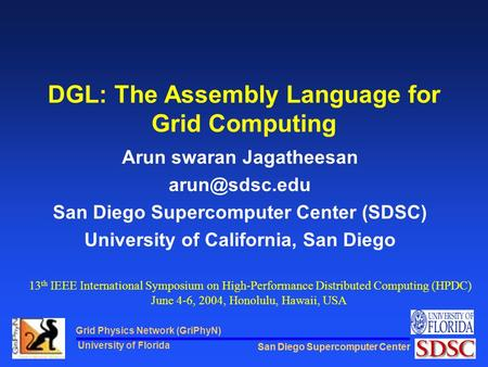 San Diego Supercomputer Center Grid Physics Network (GriPhyN) University of Florida DGL: The Assembly Language for Grid Computing Arun swaran Jagatheesan.