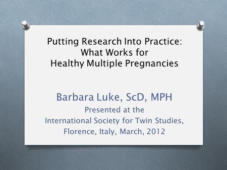 Putting Research Into Practice: What Works for Healthy Multiple Pregnancies Barbara Luke, ScD, MPH Presented at the International Society for Twin Studies,