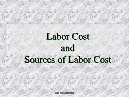 DR. Nabil Dmaidi Labor Cost and Sources of Labor Cost.