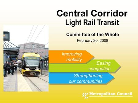 - Light Rail Transit Improving mobility Easing congestion Strengthening our communities Central Corridor Committee of the Whole February 20, 2008.