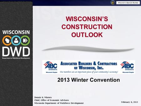 Wisconsin is Open for Business February 8, 2013 WISCONSIN'SCONSTRUCITONOUTLOOK Dennis K. Winters Chief, Office of Economic Advisors Wisconsin Department.