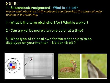 9-3-15 - 1 - Sketchbook Assignment - What is a pixel? In your sketchbook, write the date and use the link on the class calendar to answer the following: