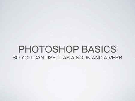 PHOTOSHOP BASICS SO YOU CAN USE IT AS A NOUN AND A VERB.