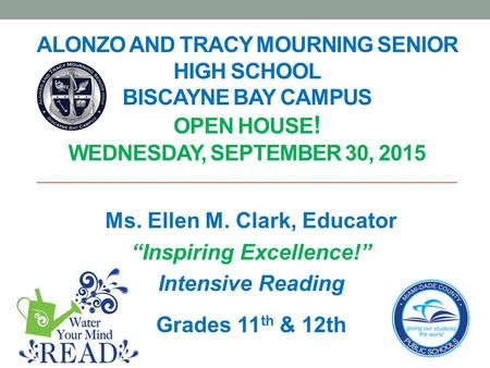 "ALONZO AND TRACY MOURNING SENIOR HIGH SCHOOL BISCAYNE BAY CAMPUS OPEN HOUSE ! WEDNESDAY, SEPTEMBER 30, 2015 Ms. Ellen M. Clark, Educator ""Inspiring Excellence!"""