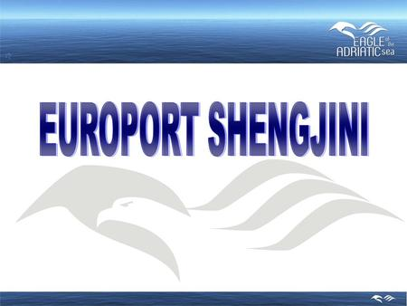 "INTRODUCTION OF BASIC DATA ON EUROPORT SHENGJINI Name : Europort ""Eagle of the Adriatic"", Shengjin, Albania Location : Adriatic Sea, at the zone of Shengjin,"