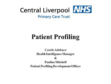Patient Profiling Carole Adebayo Health Intelligence Manager & Pauline Mitchell Patient Profiling Development Officer.
