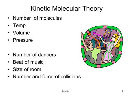 Mullis1 Kinetic Molecular Theory Number of molecules Temp Volume Pressure Number of dancers Beat of music Size of room Number and force of collisions.