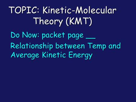 TOPIC: Kinetic-Molecular Theory (KMT) Do Now: packet page __ Relationship between Temp and Average Kinetic Energy.