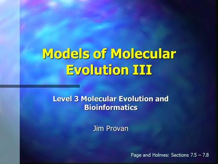 Models of Molecular Evolution III Level 3 Molecular Evolution and Bioinformatics Jim Provan Page and Holmes: Sections 7.5 – 7.8.