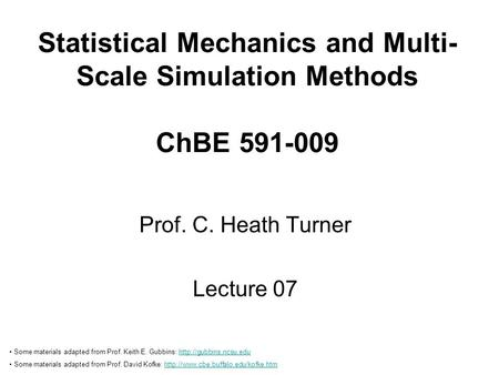 Statistical Mechanics and Multi- Scale Simulation Methods ChBE 591-009 Prof. C. Heath Turner Lecture 07 Some materials adapted from Prof. Keith E. Gubbins: