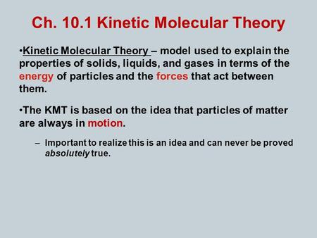 Ch. 10.1 Kinetic Molecular Theory Kinetic Molecular Theory – model used to explain the properties of solids, liquids, and gases in terms of the energy.