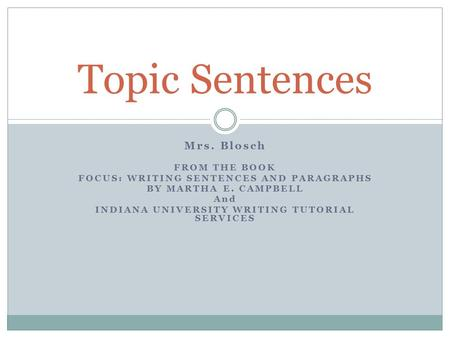 Mrs. Blosch FROM THE BOOK FOCUS: WRITING SENTENCES AND PARAGRAPHS BY MARTHA E. CAMPBELL And INDIANA UNIVERSITY WRITING TUTORIAL SERVICES Topic Sentences.