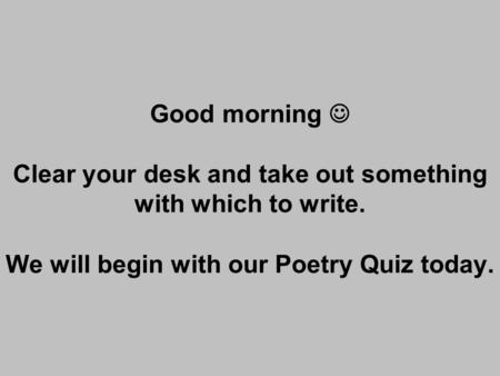 Good morning Clear your desk and take out something with which to write. We will begin with our Poetry Quiz today.