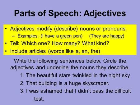 Parts of Speech: Adjectives Adjectives modify (describe) nouns or pronouns – Examples: (I have a green pen) (They are happy) Tell: Which one? How many?
