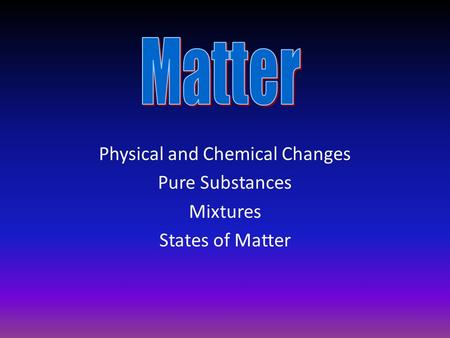 Physical and Chemical Changes Pure Substances Mixtures States of Matter.