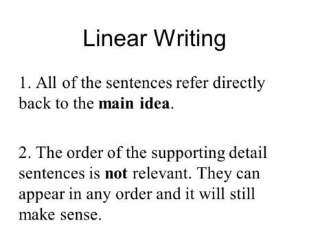 Linear Writing 1. All of the sentences refer directly back to the main idea. 2. The order of the supporting detail sentences is not relevant. They can.