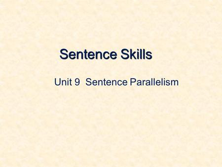 Sentence Skills Unit 9 Sentence Parallelism. 1. What Is Parallelism For instance: My first grade teacher was an elderly woman. She was tall. And she had.