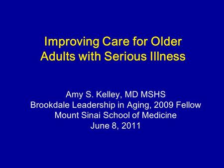 Improving Care for Older Adults with Serious Illness Amy S. Kelley, MD MSHS Brookdale Leadership in Aging, 2009 Fellow Mount Sinai School of Medicine June.