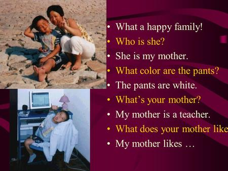 What a happy family! Who is she? She is my mother. What color are the pants? The pants are white. What's your mother? My mother is a teacher. What does.