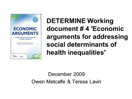 DETERMINE Working document # 4 'Economic arguments for addressing social determinants of health inequalities' December 2009 Owen Metcalfe & Teresa Lavin.