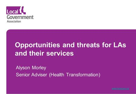 Opportunities and threats for LAs and their services Alyson Morley Senior Adviser (Health Transformation) www.local.gov.uk.