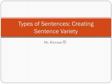 Ms. Kiernan Types of Sentences: Creating Sentence Variety.