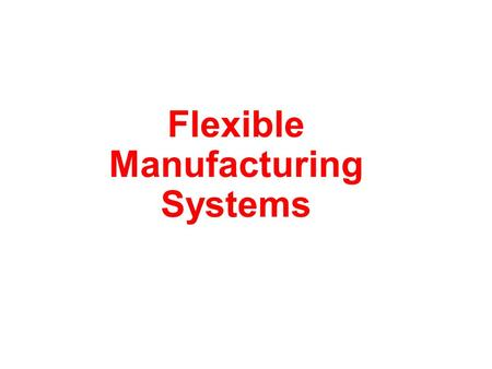 Flexible Manufacturing Systems. Flexible Manufacturing Systems (FMS) is an automated workshop. Automation means –automated processing, –automated transportation,